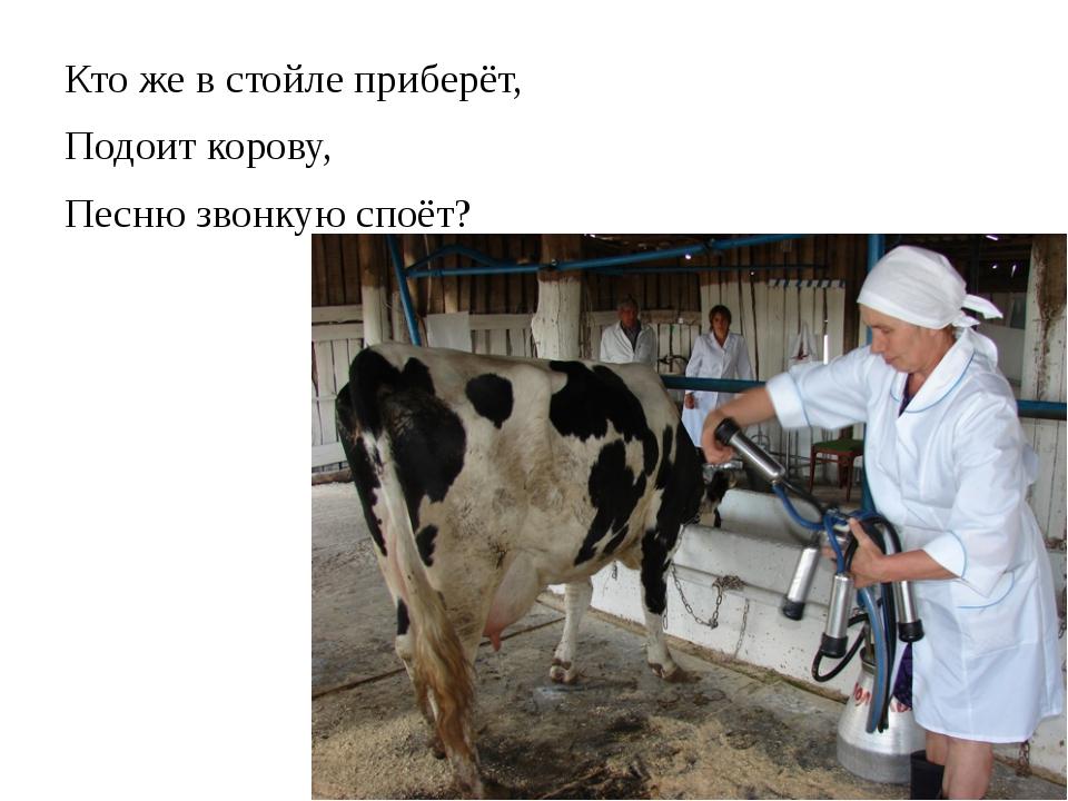 Кто же в стойле приберёт, Подоит корову, Песню звонкую споёт?