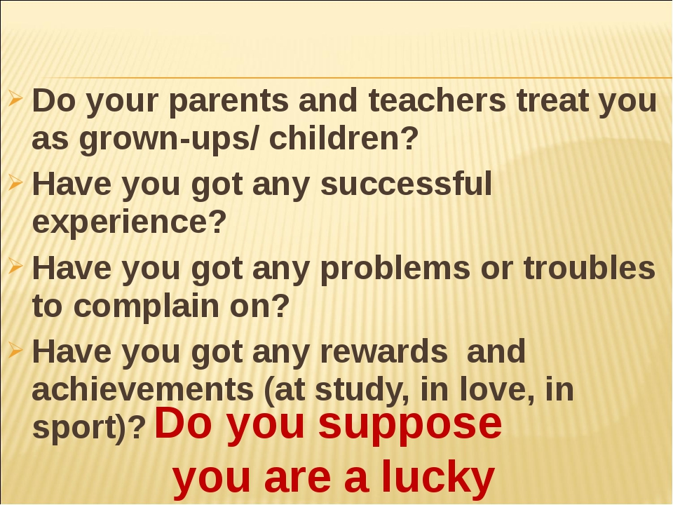 Do your parents and teachers treat you as grown-ups/ children? Have you got a...