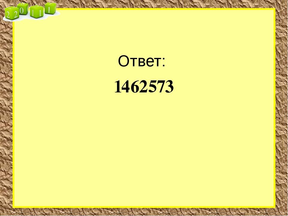 Ответ: 1462573