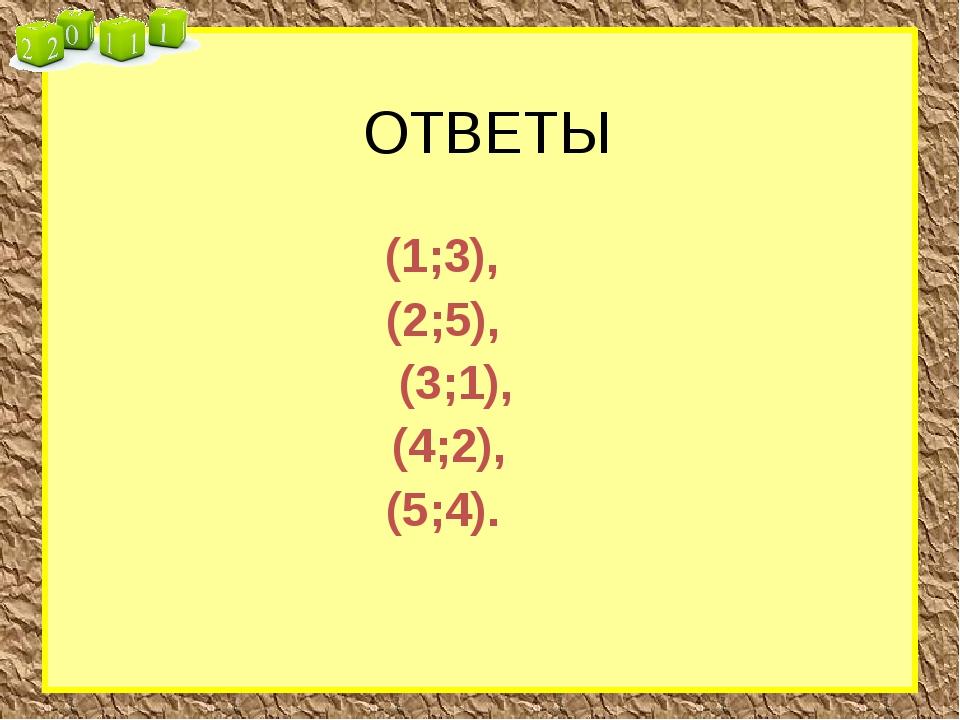 ОТВЕТЫ (1;3), (2;5), (3;1), (4;2), (5;4).