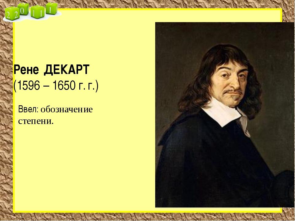 Рене ДЕКАРТ (1596 – 1650 г. г.) Ввел: обозначение степени.