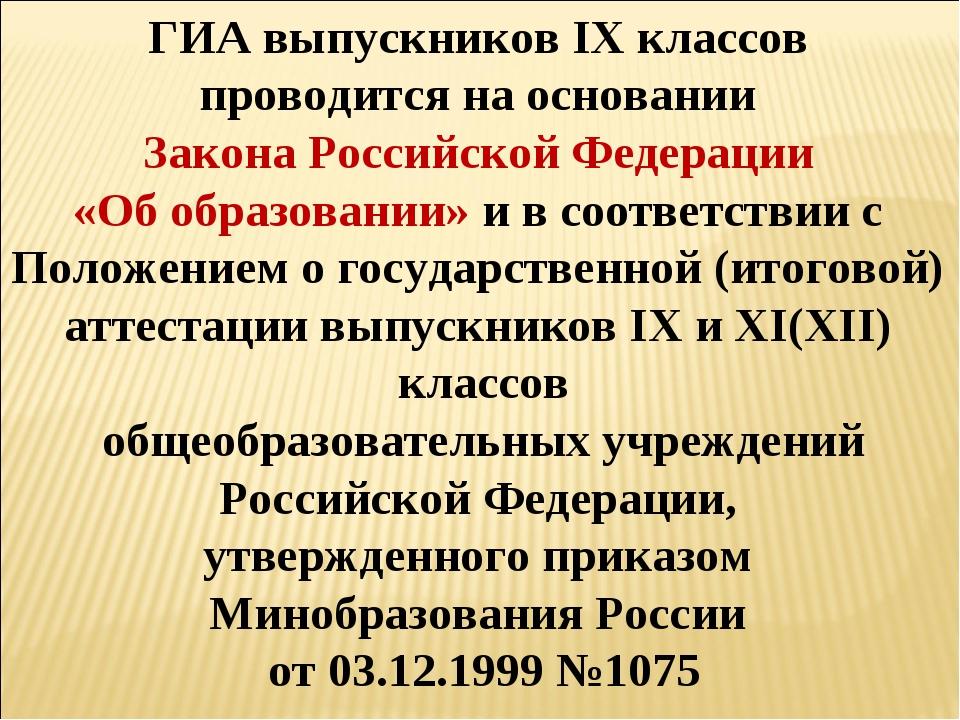 ГИА выпускников IX классов проводится на основании Закона Российской Федераци...