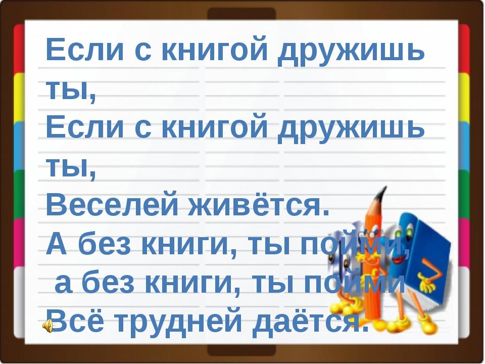 Если с книгой дружишь ты, Если с книгой дружишь ты, Веселей живётся. А без кн...