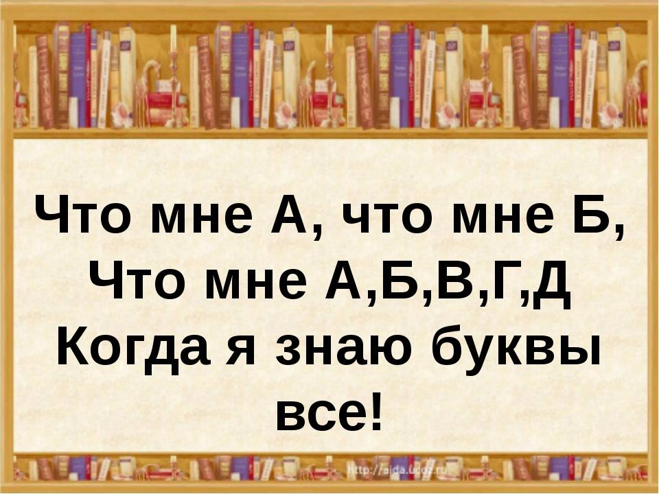 Что мне А, что мне Б, Что мне А,Б,В,Г,Д Когда я знаю буквы все!