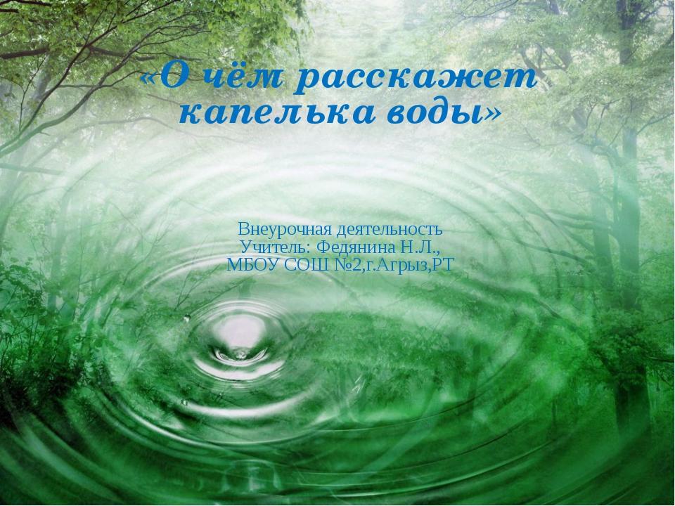 «О чём расскажет капелька воды» Внеурочная деятельность Учитель: Федянина Н....