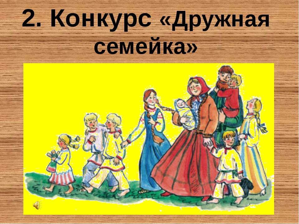 2. Конкурс «Дружная семейка»