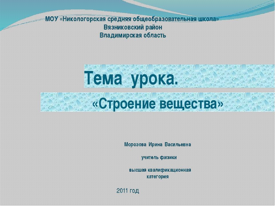 Тема урока. «Строение вещества» МОУ «Никологорская средняя общеобразовательна...