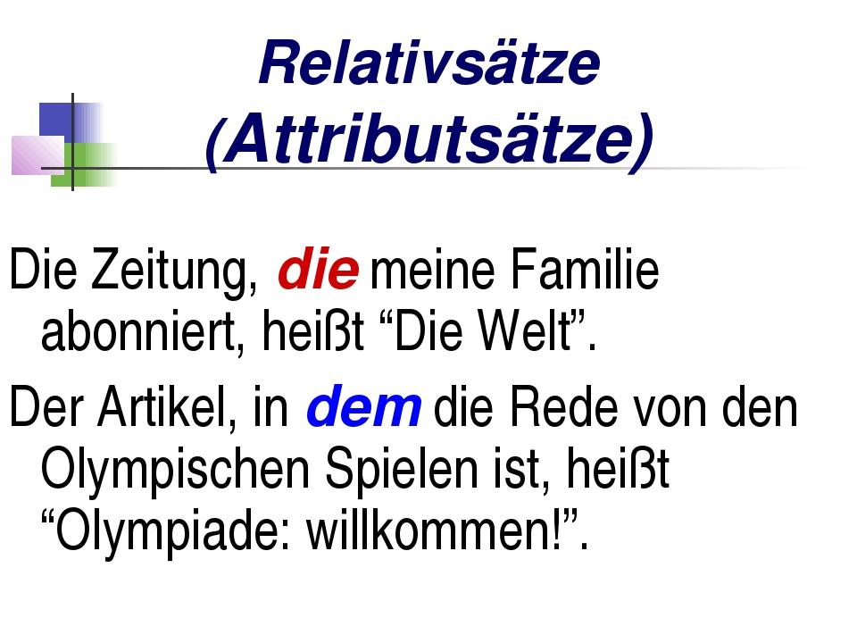 Relativsätze (Attributsätze) Die Zeitung, die meine Familie abonniert, heißt...