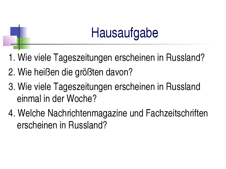 Hausaufgabe 1. Wie viele Tageszeitungen erscheinen in Russland? 2. Wie heißen...