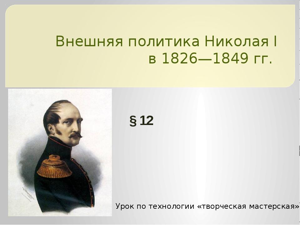 Внешняя политика НиколаяI в1826—1849гг. §12 Урок по технологии «творческа...