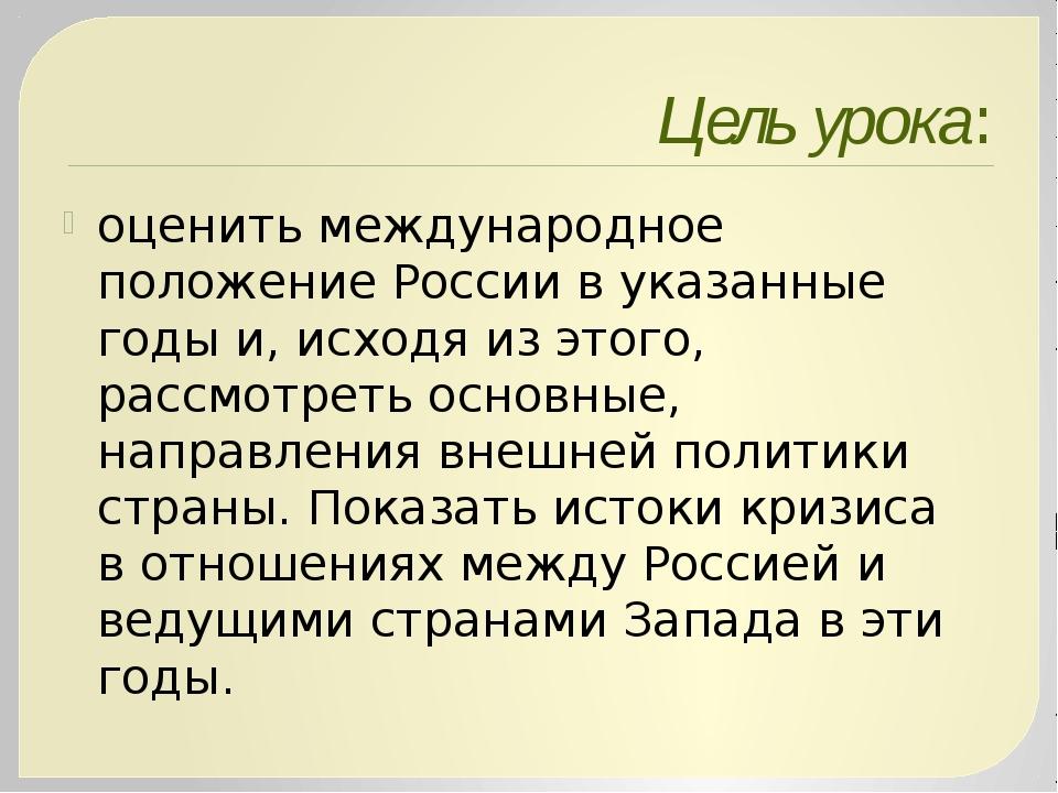 Цель урока: оценить международное положение России вуказанные годы и, исходя...