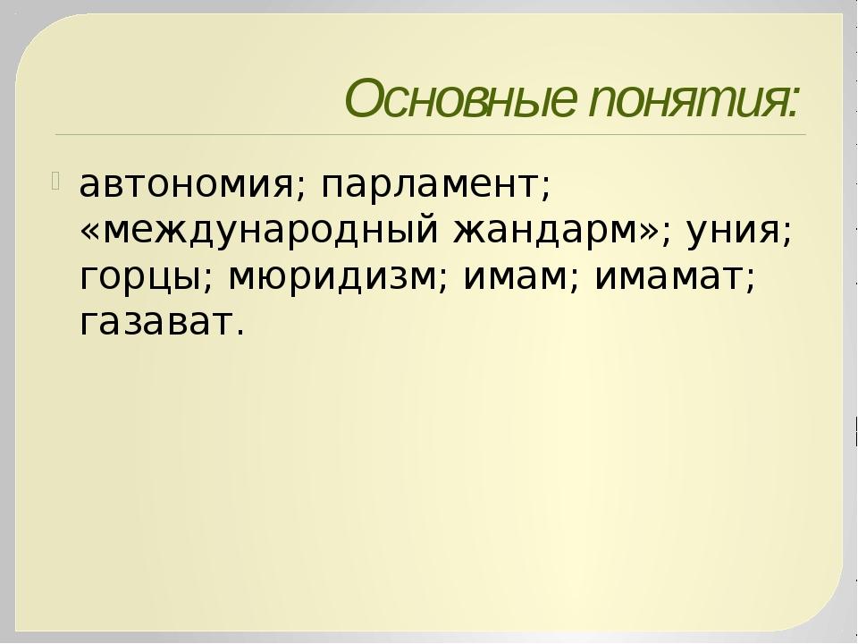 Основные понятия: автономия; парламент; «международный жандарм»; уния; горцы;...