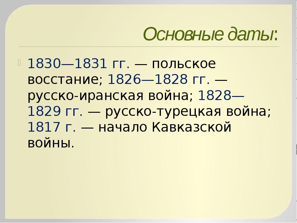 Основные даты: 1830—1831гг.— польское восстание; 1826—1828гг.— русско-ира...