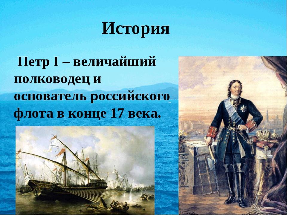 История Петр I – величайший полководец и основатель российского флота в конце...