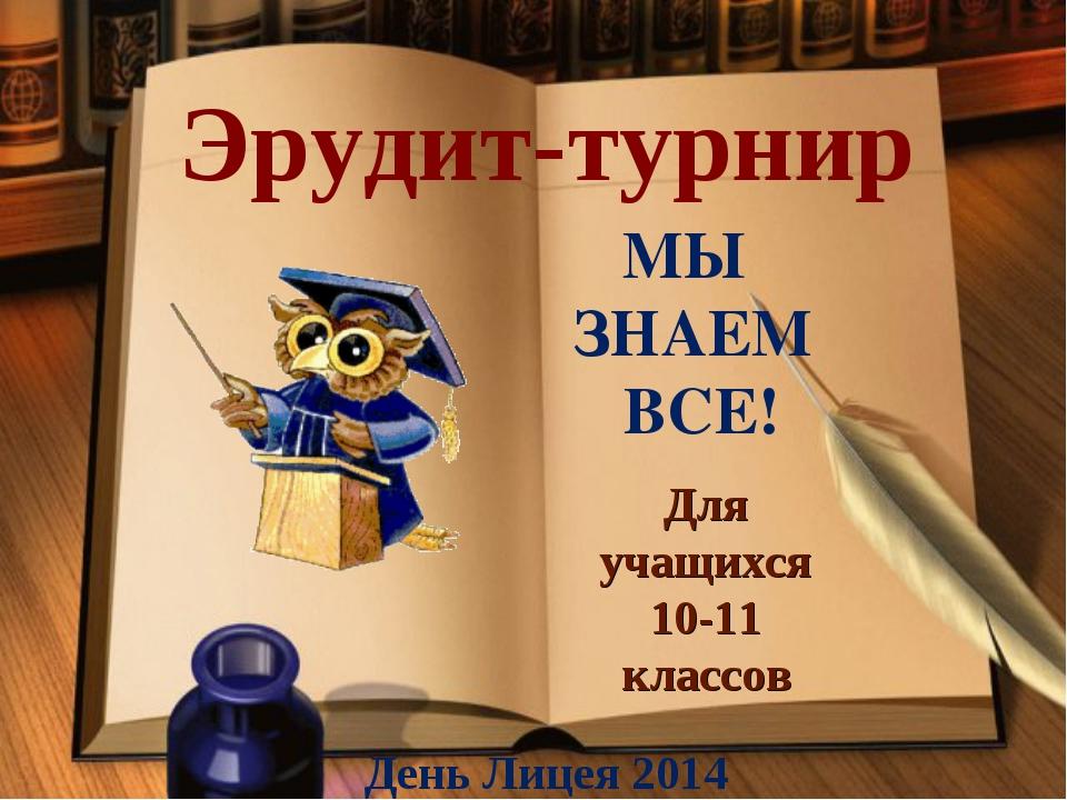 Эрудит-турнир Для учащихся 10-11 классов День Лицея 2014 МЫ ЗНАЕМ ВСЕ!