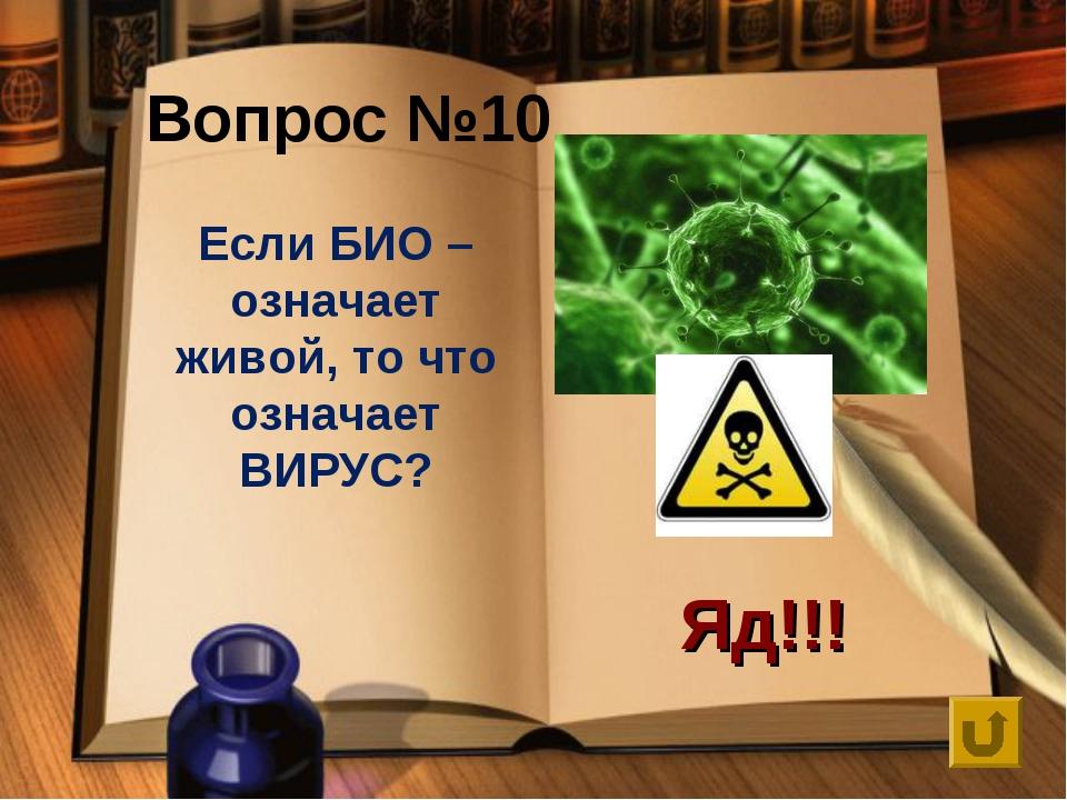 Вопрос №10 Если БИО – означает живой, то что означает ВИРУС? Яд!!!
