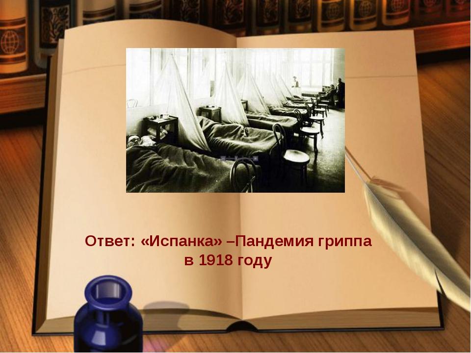 Ответ: «Испанка» –Пандемия гриппа в 1918 году