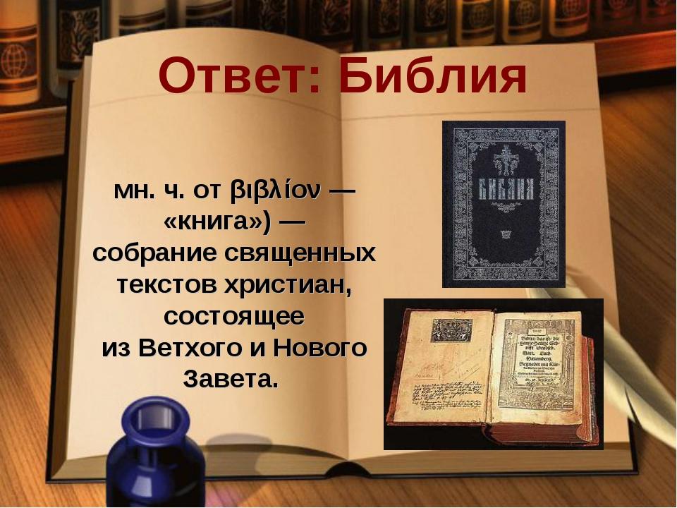 Ответ: Библия Би́блия(греч.βιβλία— мн. ч. отβιβλίον— «книга»)— собрание...