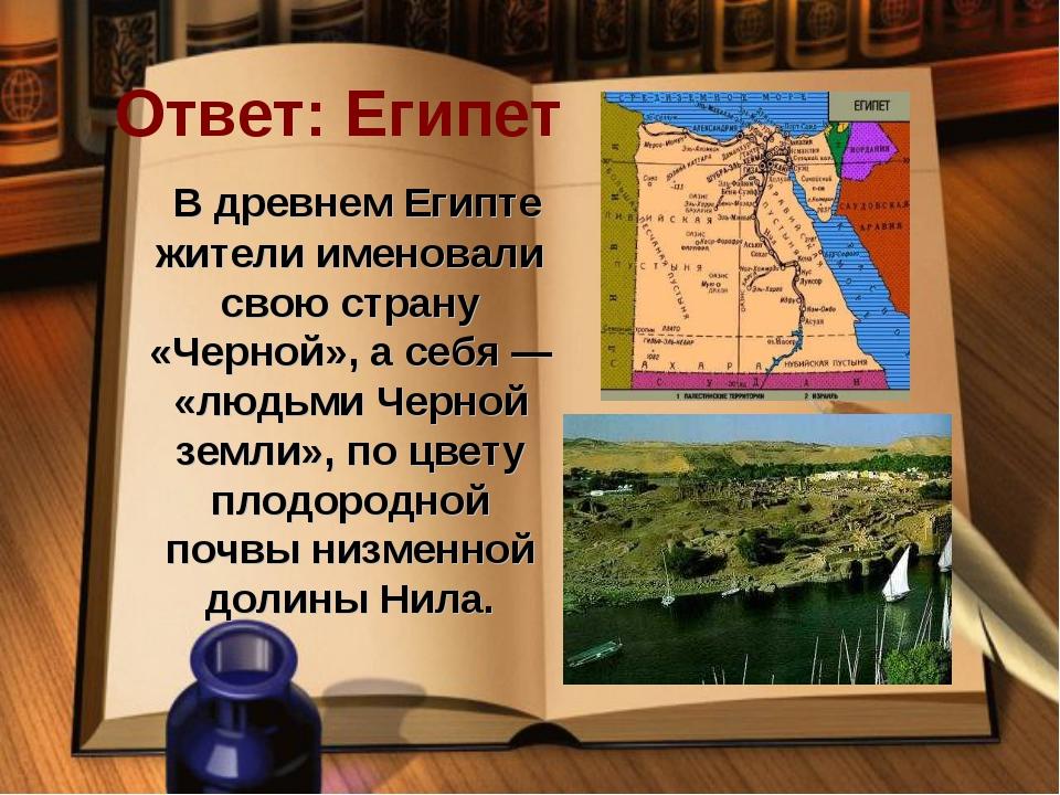 Ответ: Египет В древнем Египте жители именовали свою страну «Черной», а себя...