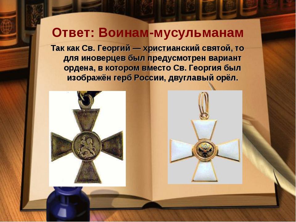 Ответ: Воинам-мусульманам Так какСв. Георгий—христианскийсвятой, то для и...