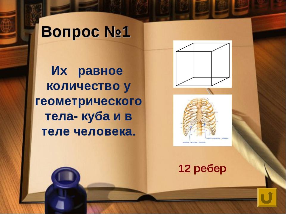 Вопрос №1 Их равное количество у геометрического тела- куба и в теле человека...