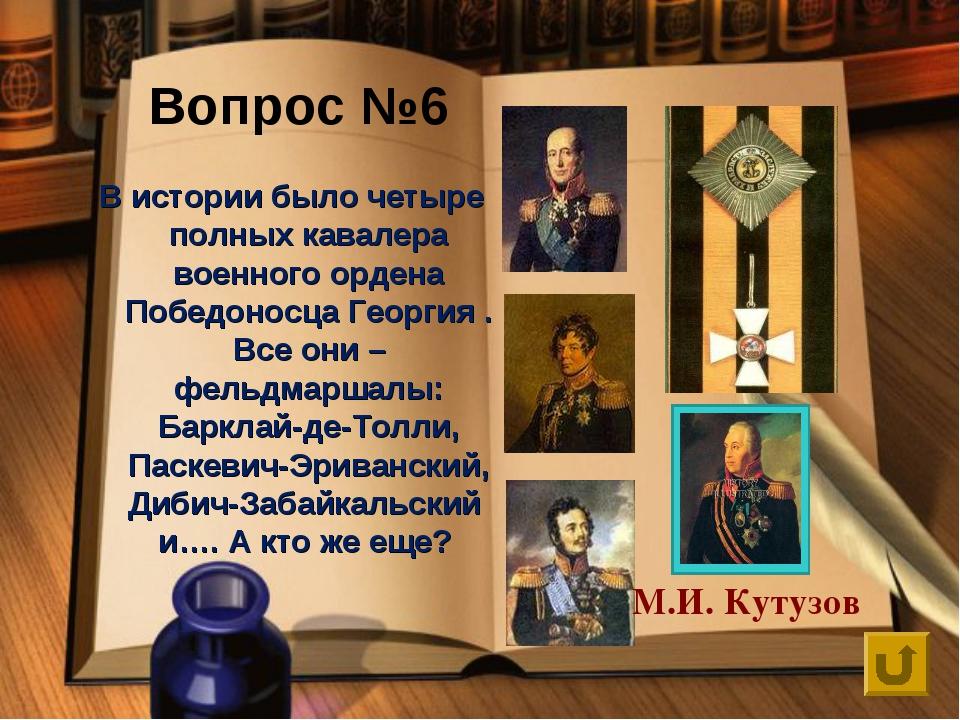 Вопрос №6 В истории было четыре полных кавалера военного ордена Победоносца Г...