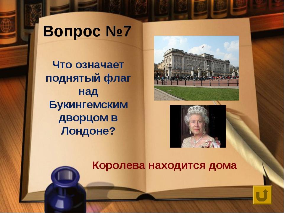 Что означает поднятый флаг над Букингемским дворцом в Лондоне? Вопрос №7 Коро...