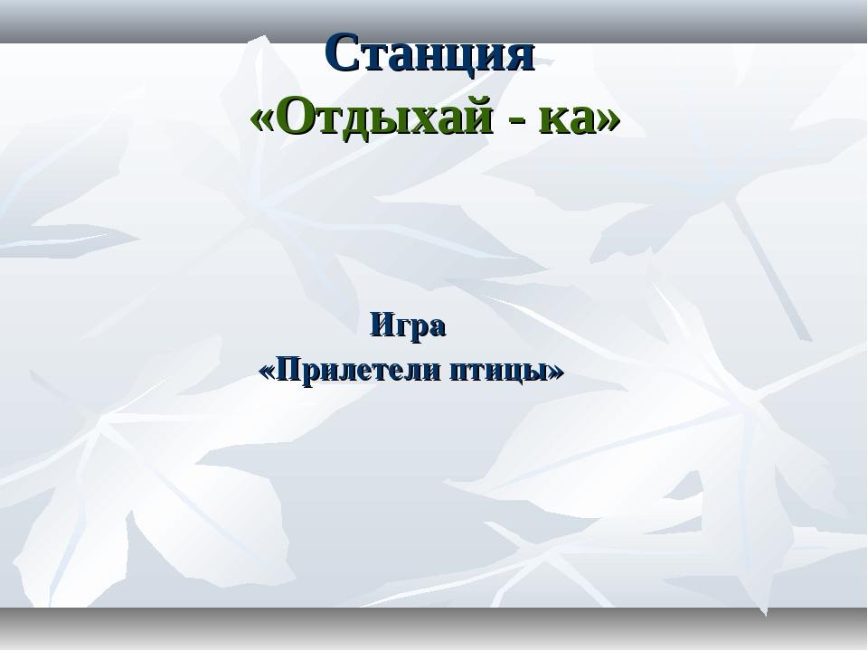 Игра «Прилетели птицы» Станция «Отдыхай - ка»