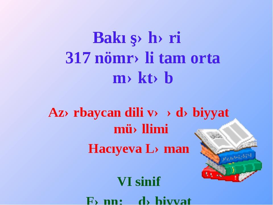 Bakı şəhəri 317 nömrəli tam orta məktəb Azərbaycan dili və ədəbiyyat müəllimi...