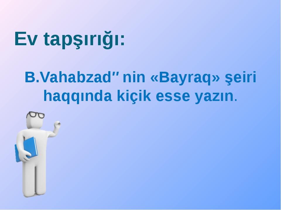 Ev tapşırığı: B.Vahabzadənin «Bayraq» şeiri haqqında kiçik esse yazın.