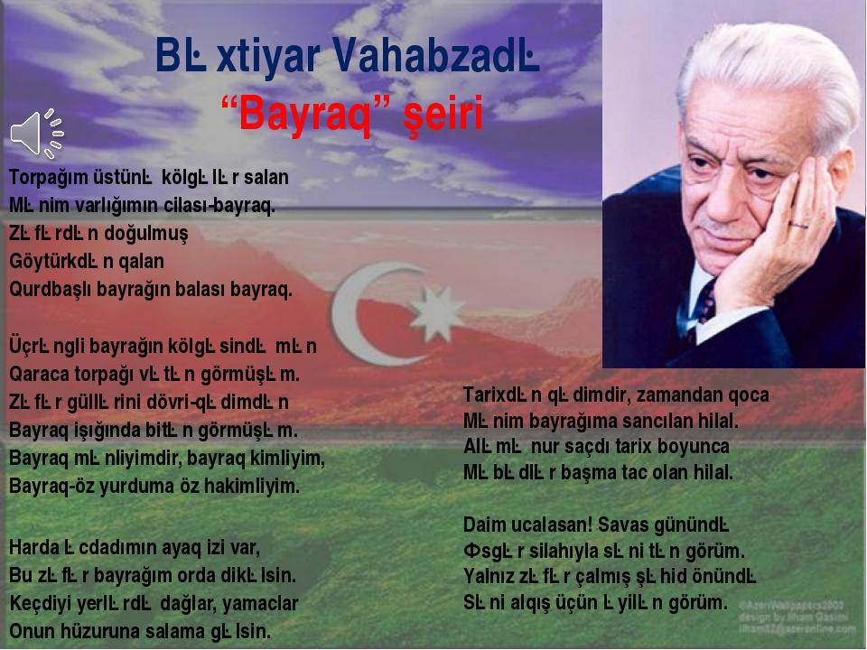 Torpağım üstünə kölgələr salan Mənim varlığımın cilası-bayraq. Zəfərdən doğ...