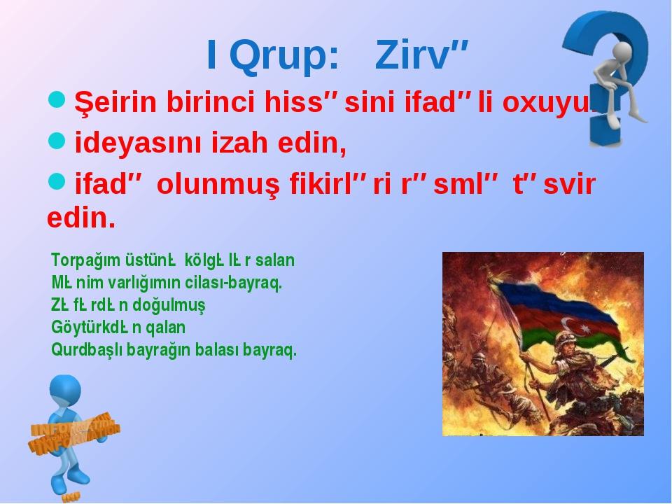 I Qrup: Zirvə Şeirin birinci hissəsini ifadəli oxuyun, ideyasını izah edin, i...