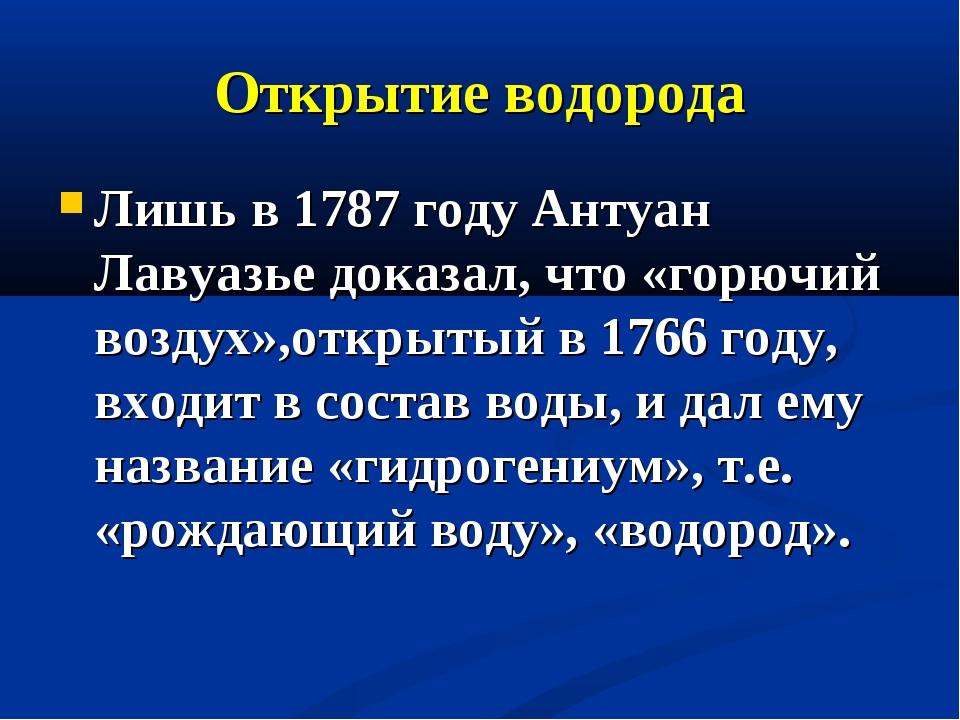Открытие водорода Лишь в 1787 году Антуан Лавуазье доказал, что «горючий возд...