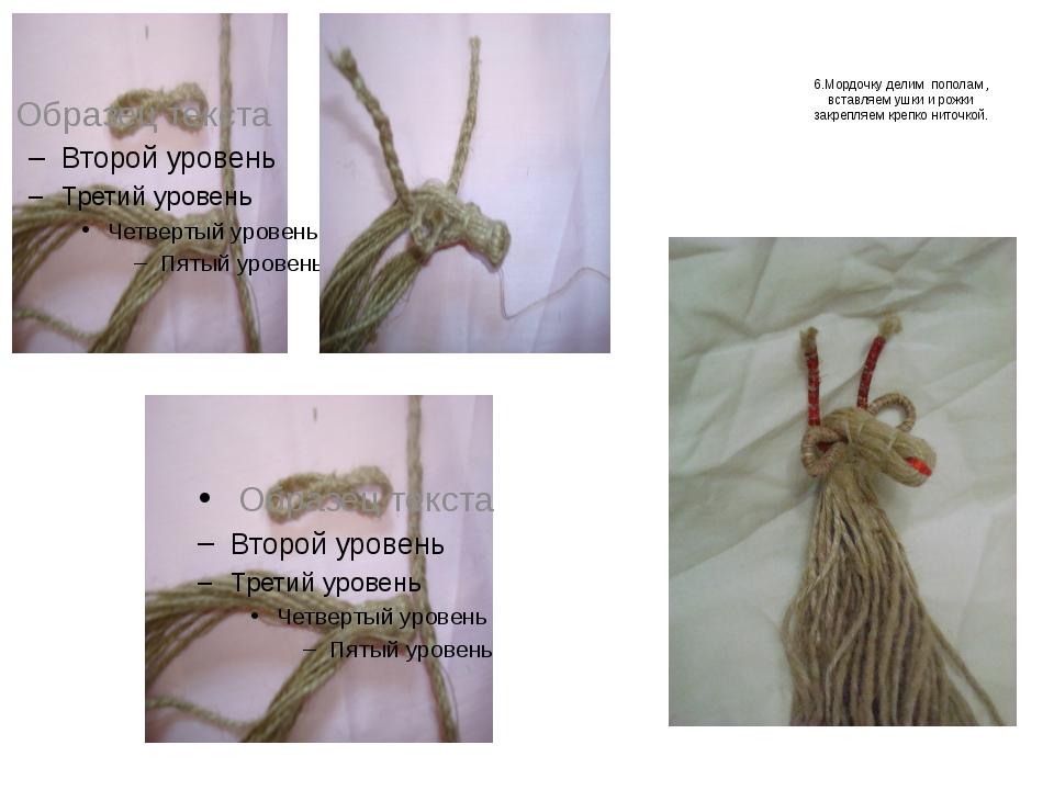 6.Мордочку делим пополам , вставляем ушки и рожки закрепляем крепко ниточкой.