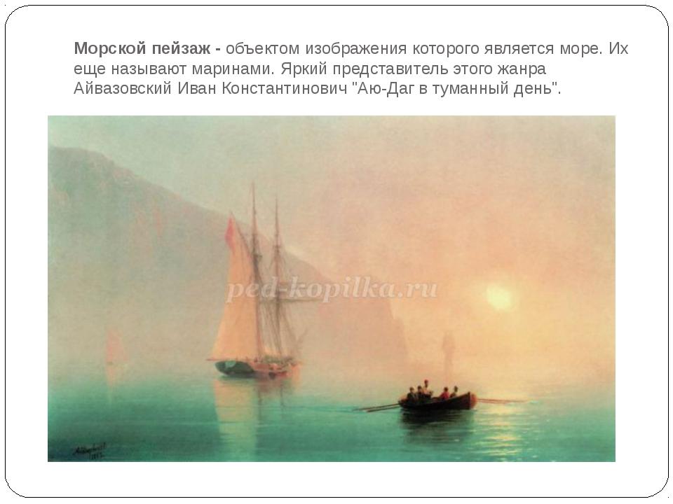 Морской пейзаж -объектом изображения которого является море. Их еще называют...