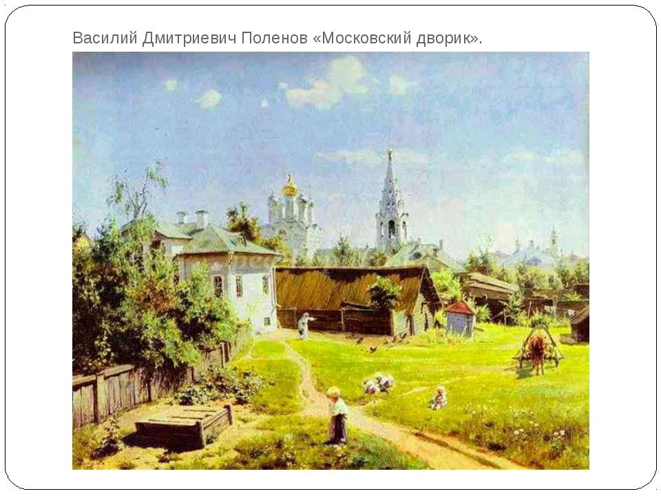 Василий Дмитриевич Поленов «Московский дворик».