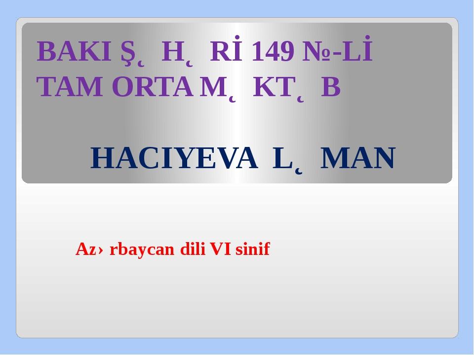 BAKI ŞƏHƏRİ 149 №-Lİ TAM ORTA MƏKTƏB HACIYEVA LƏMAN Azərbaycan dili VI sinif