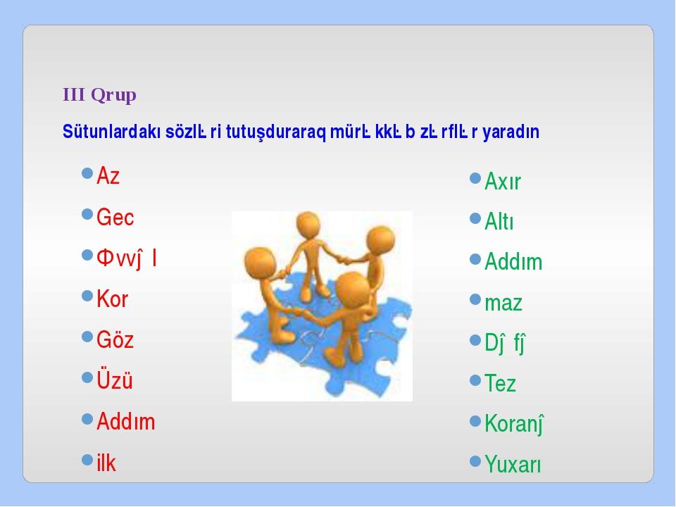 III Qrup Sütunlardakı sözləri tutuşduraraq mürəkkəb zərflər yaradın Az Gec Ə...