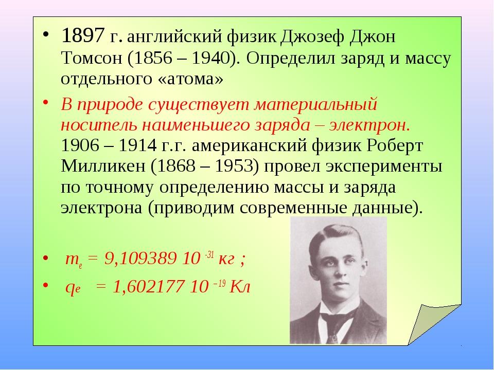1897 г. английский физик Джозеф Джон Томсон (1856 – 1940). Определил заряд и...