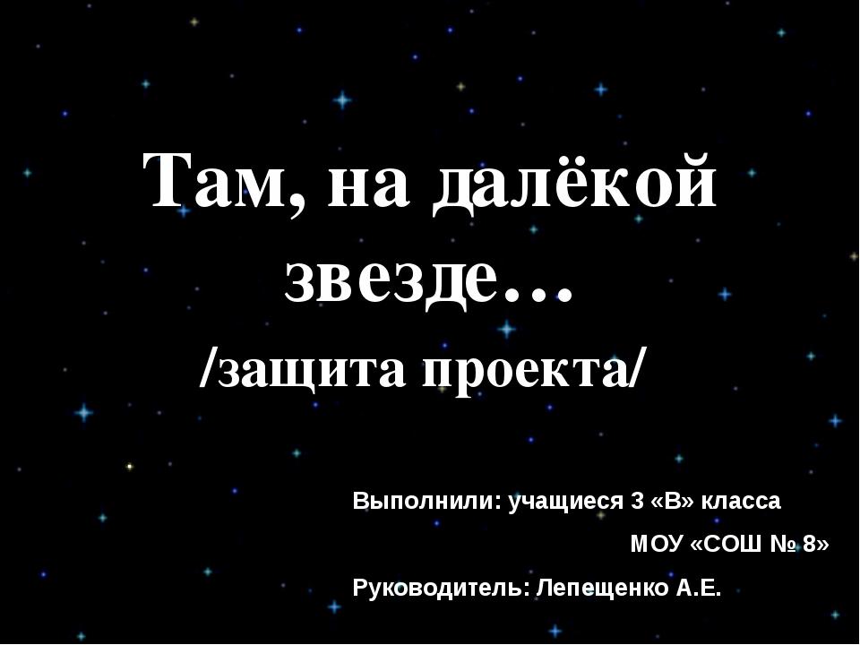 Там, на далёкой звезде… /защита проекта/ Выполнили: учащиеся 3 «В» класса МОУ...