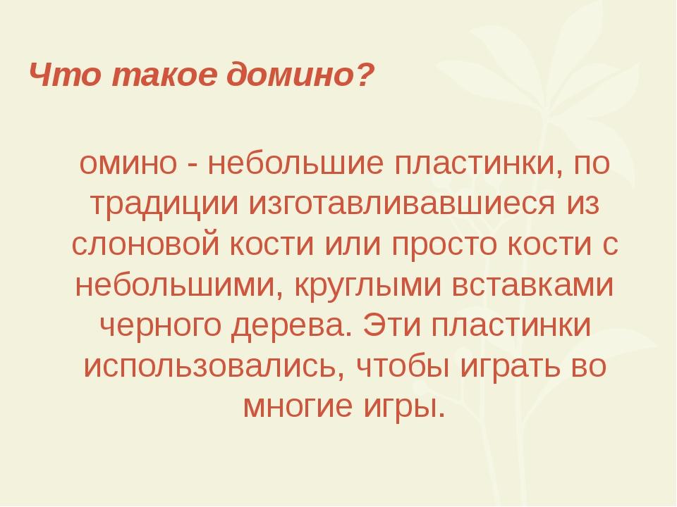 Что такое домино? Домино - небольшие пластинки, по традиции изготавливавшиеся...