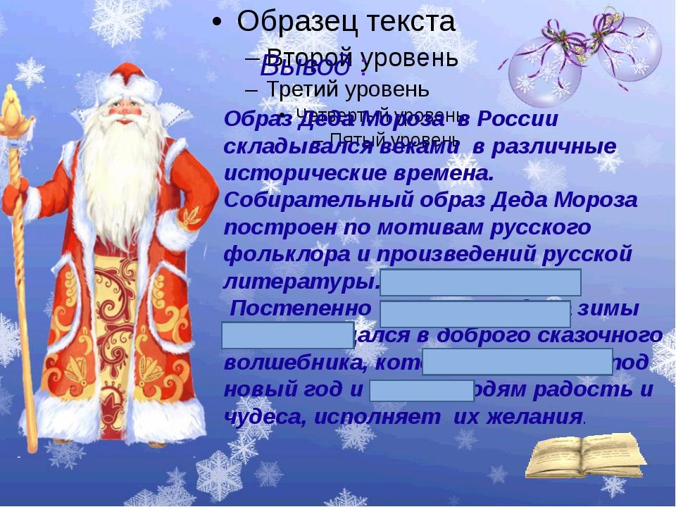 Вывод : Образ Деда Мороза в России складывался веками в различные историческ...