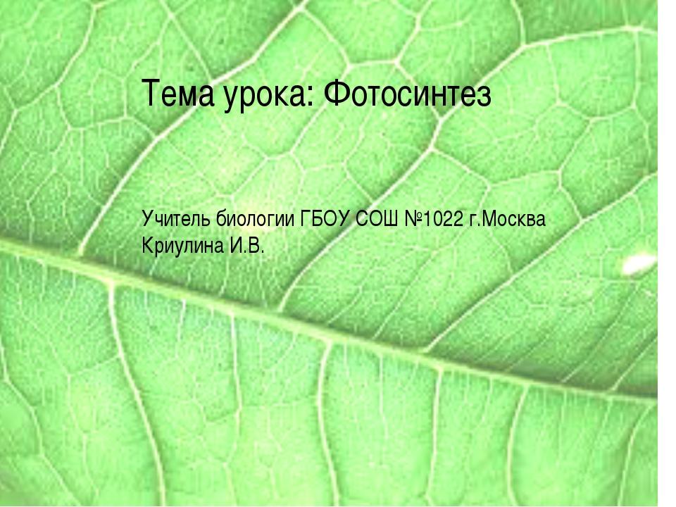 Тема урока: Фотосинтез Учитель биологии ГБОУ СОШ №1022 г.Москва Криулина И.В.