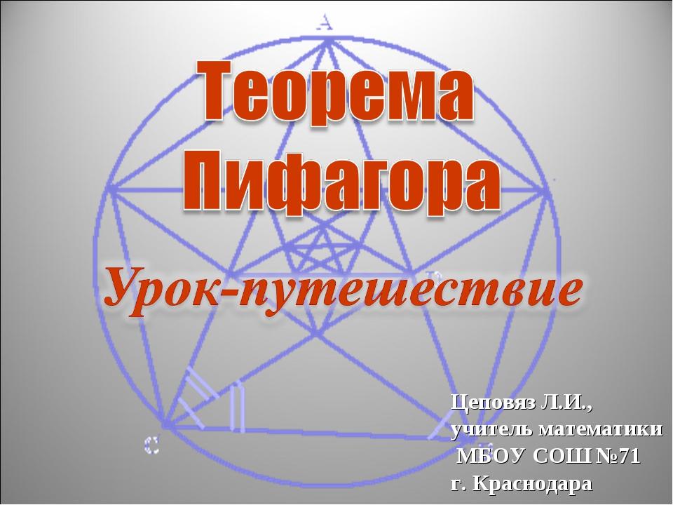 Цеповяз Л.И., учитель математики МБОУ СОШ №71 г. Краснодара