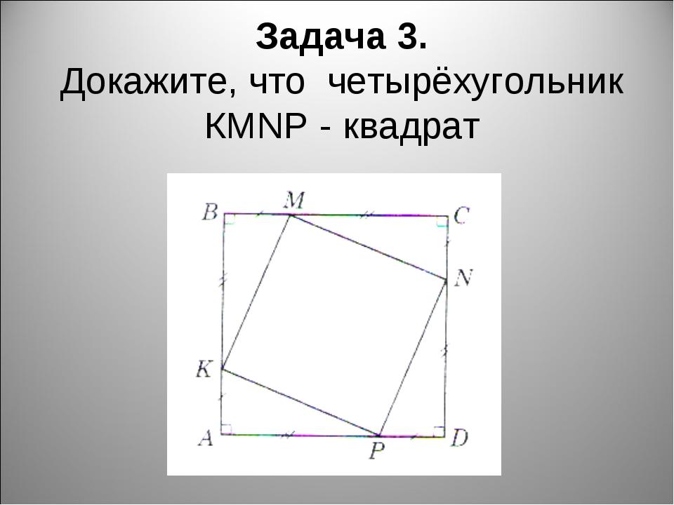 Задача 3. Докажите, что четырёхугольник КМNP - квадрат