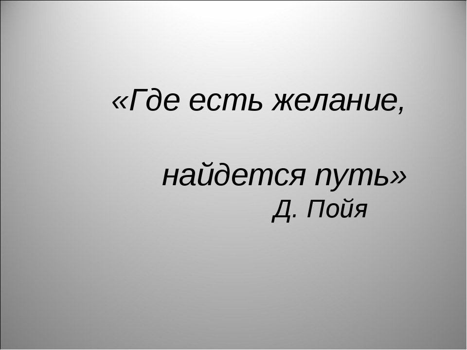 «Где есть желание, найдется путь» Д. Пойя