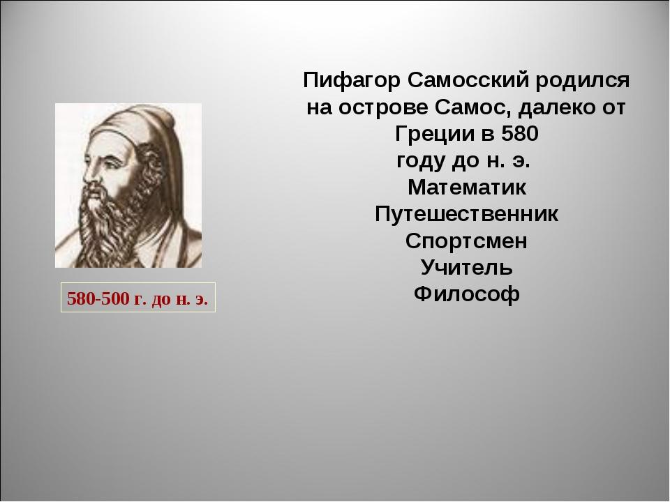 Пифагор Самосский родился на острове Самос, далеко от Греции в 580 году до н...