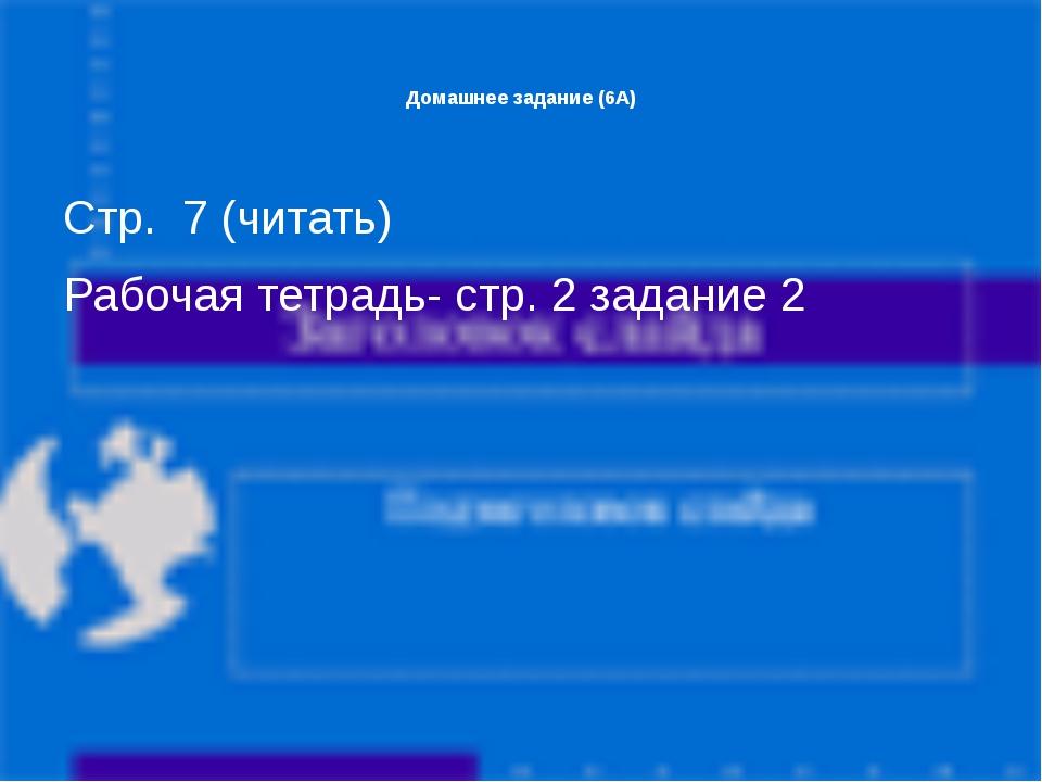 Домашнее задание (6А) Стр. 7 (читать) Рабочая тетрадь- стр. 2 задание 2