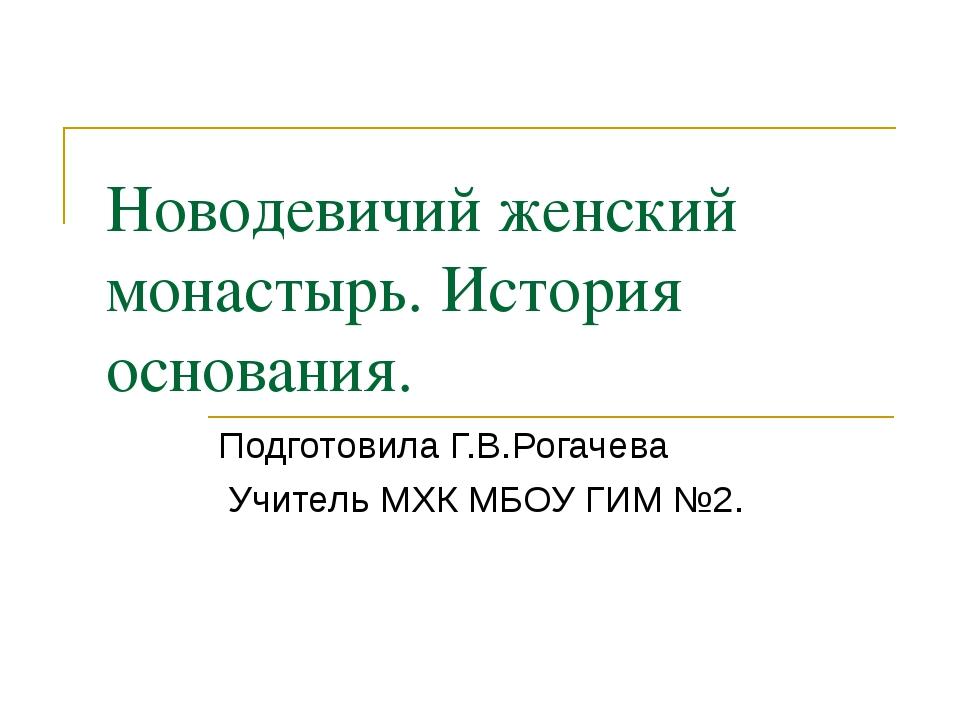 Подготовила Г.В.Рогачева Учитель МХК МБОУ ГИМ №2. Новодевичий женский монасты...