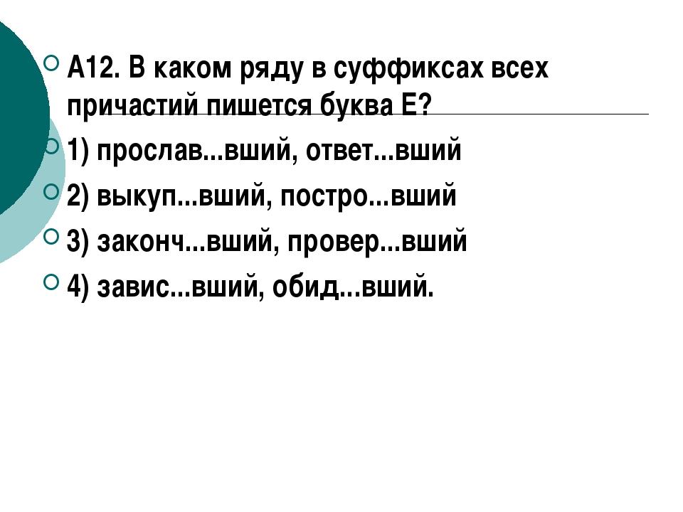А12. В каком ряду в суффиксах всех причастий пишется буква Е? 1) прослав...вш...